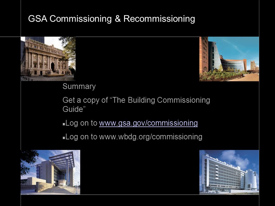 "26 Summary Get a copy of ""The Building Commissioning Guide"" n Log on to www.gsa.gov/commissioningwww.gsa.gov/commissioning n Log on to www.wbdg.org/co"