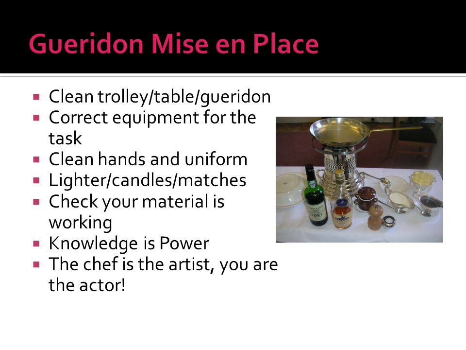  Clean trolley/table/gueridon  Correct equipment for the task  Clean hands and uniform  Lighter/candles/matches  Check your material is working  Knowledge is Power  The chef is the artist, you are the actor!