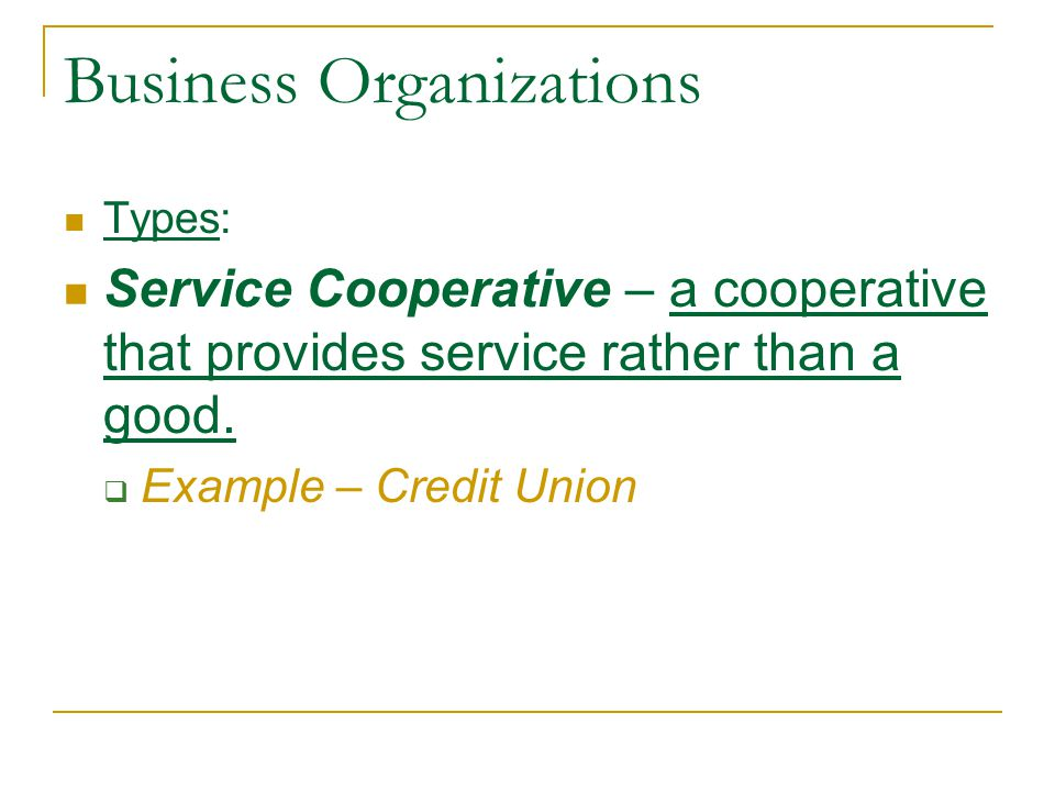 Types: Service Cooperative – a cooperative that provides service rather than a good.  Example – Credit Union
