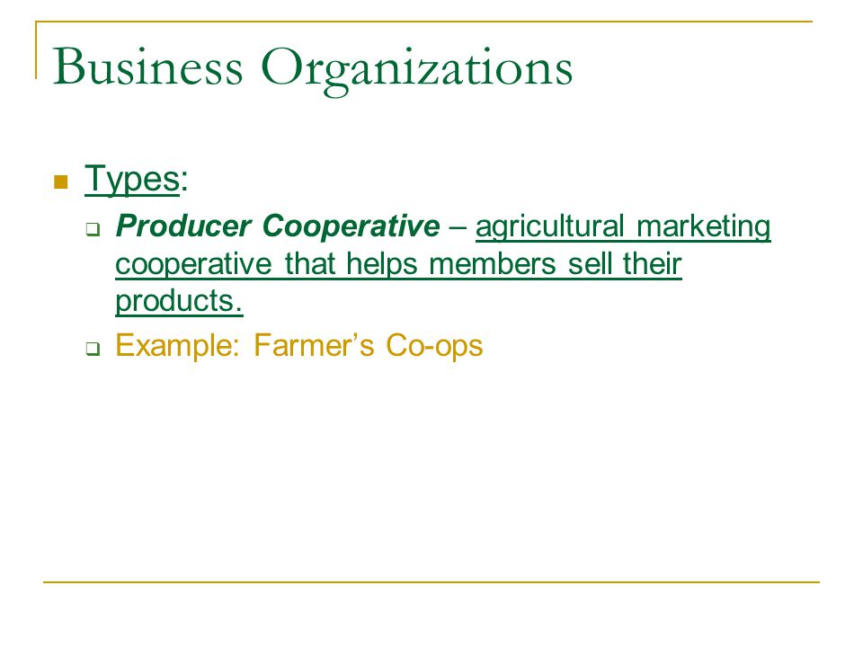 Business Organizations Types:  Producer Cooperative – agricultural marketing cooperative that helps members sell their products.  Example: Farmer's