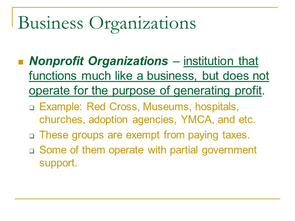 Business Organizations Nonprofit Organizations – institution that functions much like a business, but does not operate for the purpose of generating p