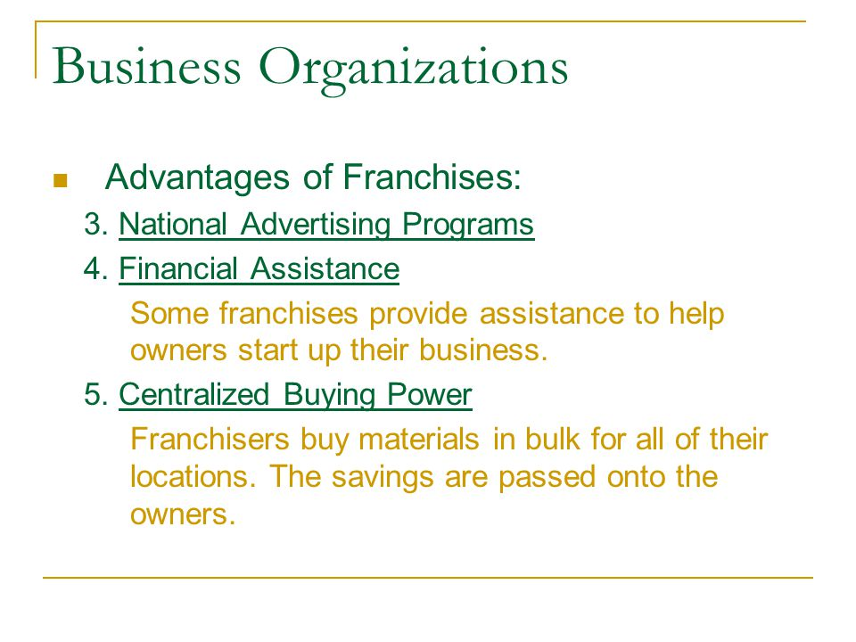 Business Organizations Advantages of Franchises: 3. National Advertising Programs 4. Financial Assistance Some franchises provide assistance to help o