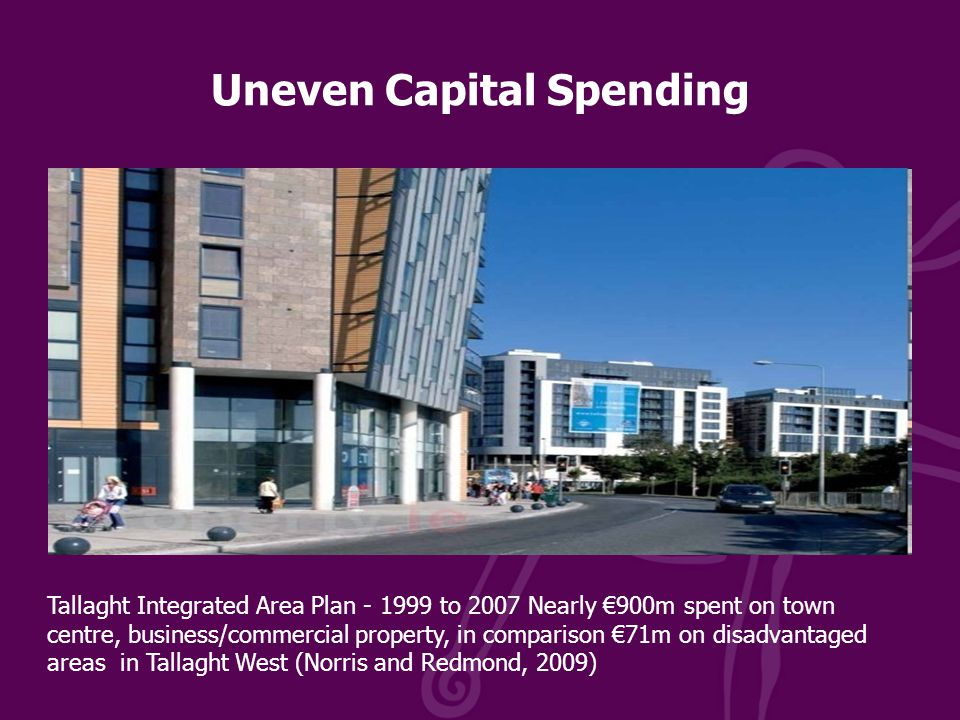 Uneven Capital Spending Tallaght Integrated Area Plan - 1999 to 2007 Nearly €900m spent on town centre, business/commercial property, in comparison €71m on disadvantaged areas in Tallaght West (Norris and Redmond, 2009)