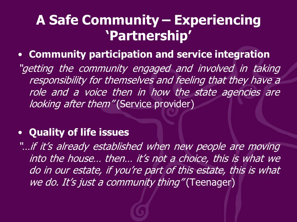 A Safe Community – Experiencing 'Partnership' Community participation and service integration getting the community engaged and involved in taking responsibility for themselves and feeling that they have a role and a voice then in how the state agencies are looking after them (Service provider) Quality of life issues …if it's already established when new people are moving into the house… then… it's not a choice, this is what we do in our estate, if you're part of this estate, this is what we do.