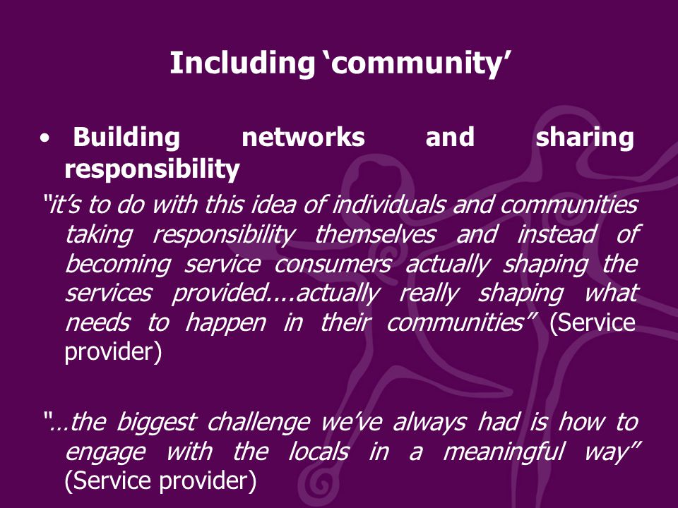 Including 'community' Building networks and sharing responsibility it's to do with this idea of individuals and communities taking responsibility themselves and instead of becoming service consumers actually shaping the services provided....actually really shaping what needs to happen in their communities (Service provider) …the biggest challenge we've always had is how to engage with the locals in a meaningful way (Service provider)