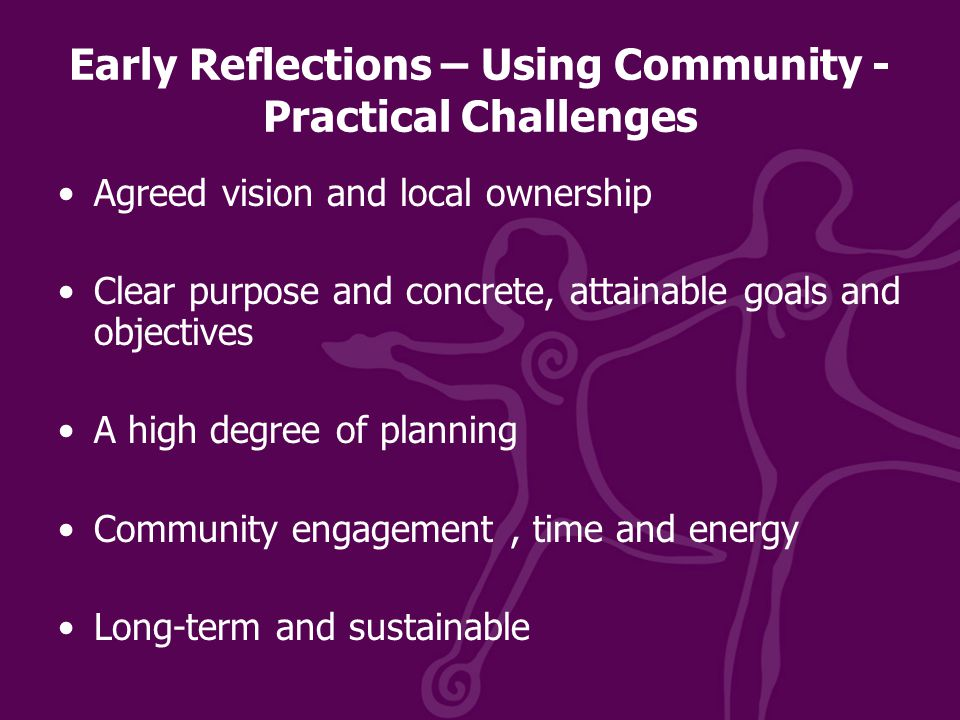 Early Reflections – Using Community - Practical Challenges Agreed vision and local ownership Clear purpose and concrete, attainable goals and objectives A high degree of planning Community engagement, time and energy Long-term and sustainable