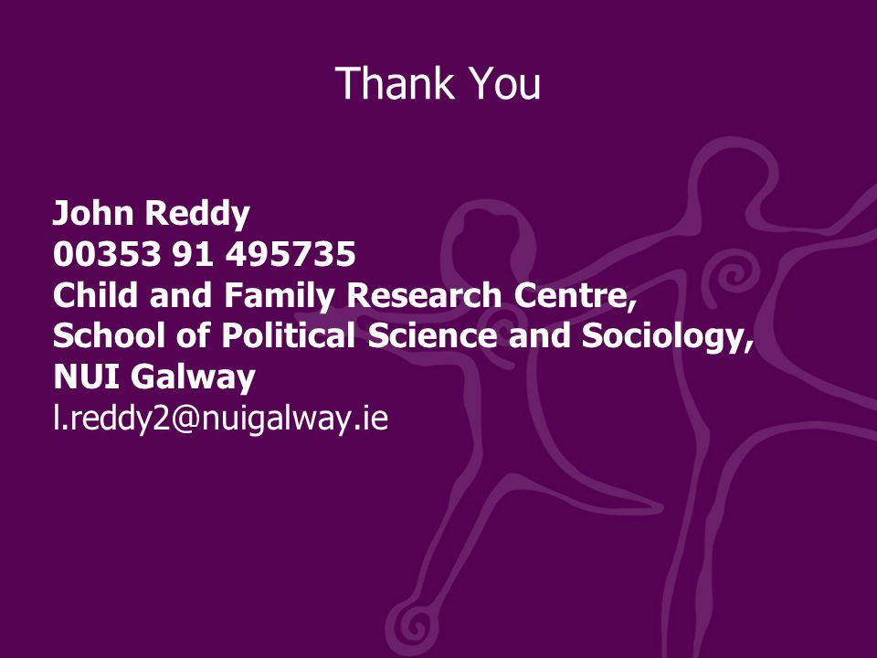 Thank You John Reddy 00353 91 495735 Child and Family Research Centre, School of Political Science and Sociology, NUI Galway l.reddy2@nuigalway.ie