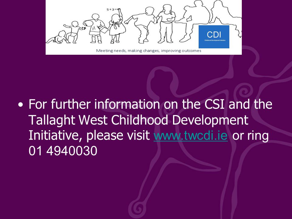 For further information on the CSI and the Tallaght West Childhood Development Initiative, please visit www.twcdi.ie or ring 01 4940030 www.twcdi.ie