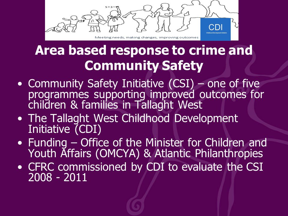 Area based response to crime and Community Safety Community Safety Initiative (CSI) – one of five programmes supporting improved outcomes for children & families in Tallaght West The Tallaght West Childhood Development Initiative (CDI) Funding – Office of the Minister for Children and Youth Affairs (OMCYA) & Atlantic Philanthropies CFRC commissioned by CDI to evaluate the CSI 2008 - 2011