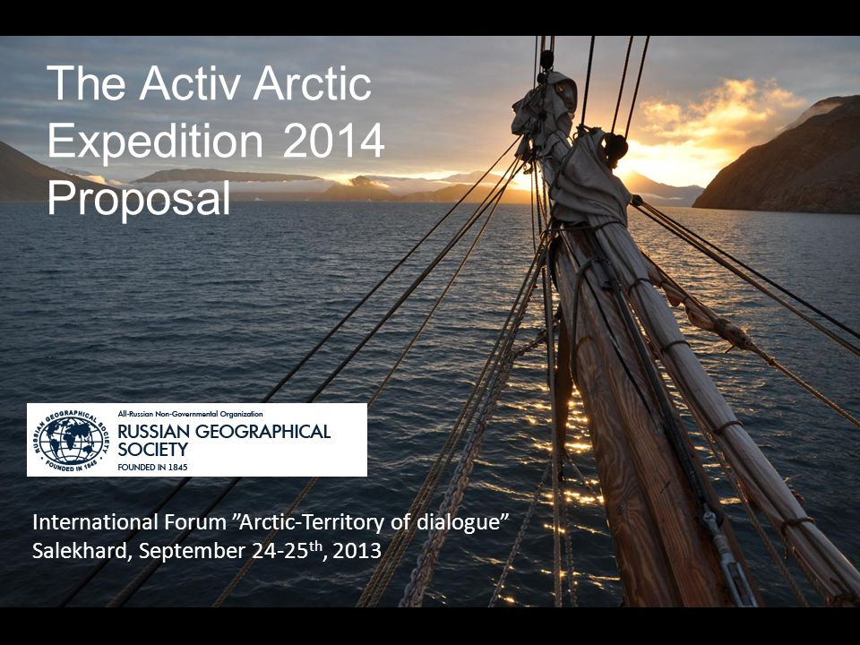 The Activ Arctic Expedition 2014 Proposal International Forum Arctic-Territory of dialogue Salekhard, September 24-25 th, 2013 '