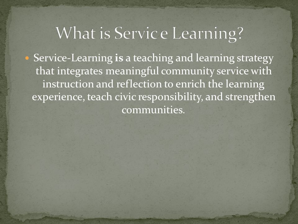 Service-Learning is a teaching and learning strategy that integrates meaningful community service with instruction and reflection to enrich the learning experience, teach civic responsibility, and strengthen communities.