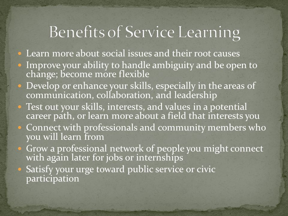 Learn more about social issues and their root causes Improve your ability to handle ambiguity and be open to change; become more flexible Develop or enhance your skills, especially in the areas of communication, collaboration, and leadership Test out your skills, interests, and values in a potential career path, or learn more about a field that interests you Connect with professionals and community members who you will learn from Grow a professional network of people you might connect with again later for jobs or internships Satisfy your urge toward public service or civic participation