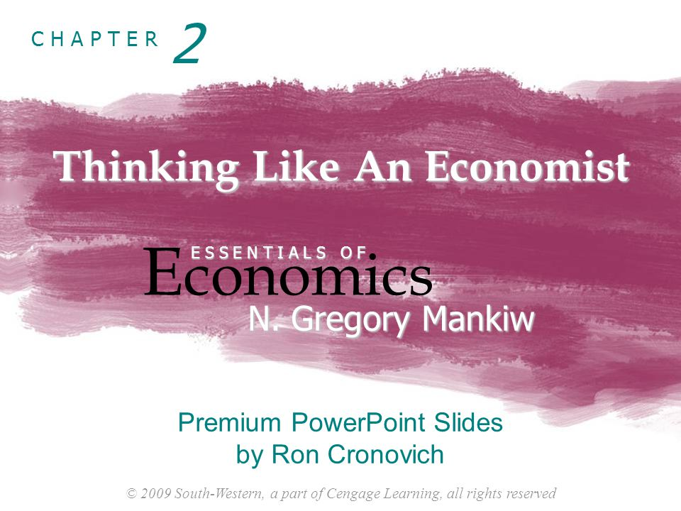 © 2009 South-Western, a part of Cengage Learning, all rights reserved C H A P T E R Thinking Like An Economist E conomics E S S E N T I A L S O F N.