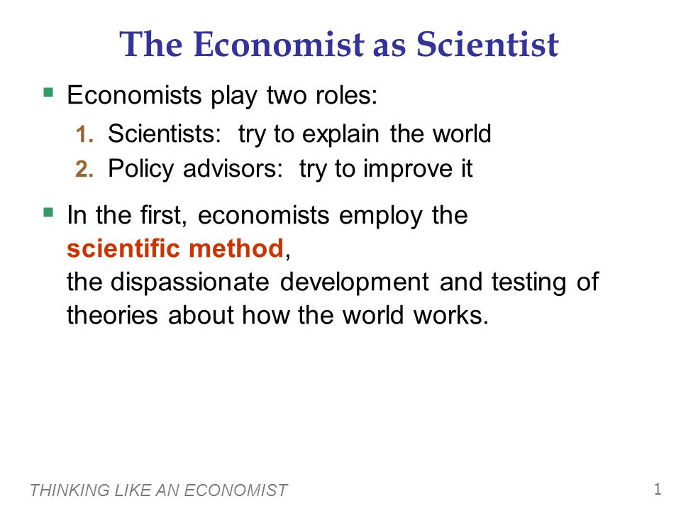 THINKING LIKE AN ECONOMIST 1 The Economist as Scientist  Economists play two roles: 1.