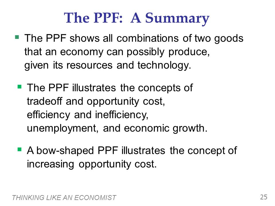 THINKING LIKE AN ECONOMIST 25 The PPF: A Summary  The PPF shows all combinations of two goods that an economy can possibly produce, given its resources and technology.