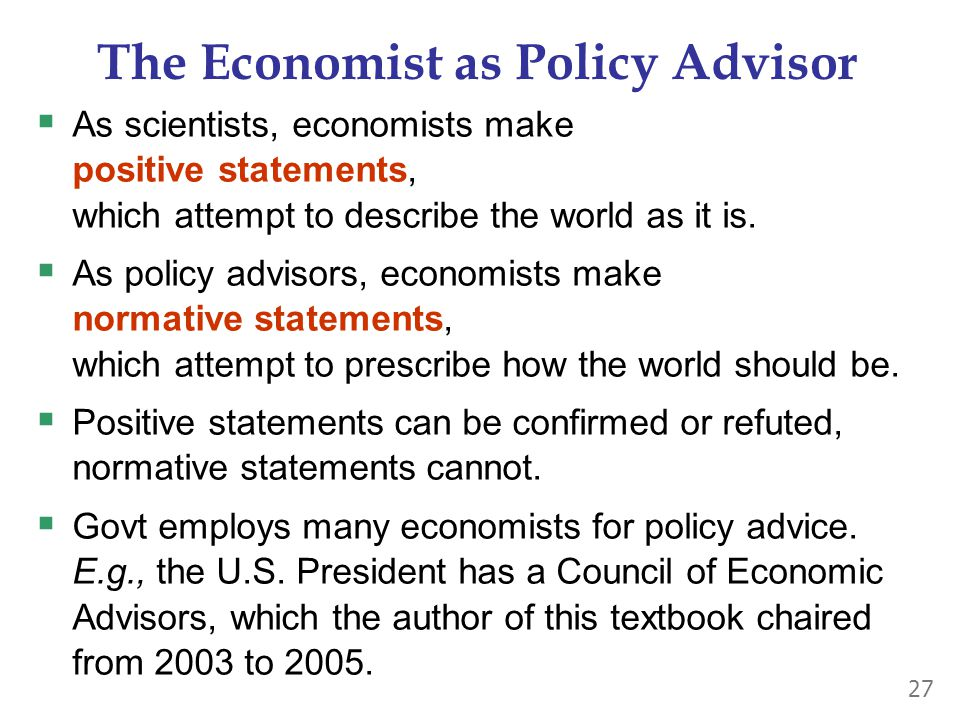 The Economist as Policy Advisor  As scientists, economists make positive statements, which attempt to describe the world as it is.