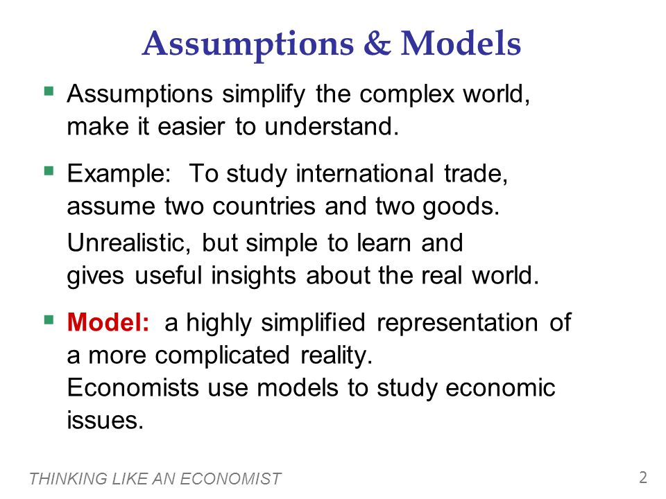 THINKING LIKE AN ECONOMIST 2 Assumptions & Models  Assumptions simplify the complex world, make it easier to understand.