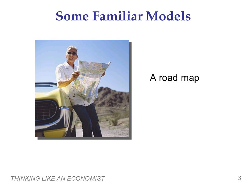 THINKING LIKE AN ECONOMIST 3 Some Familiar Models A road map