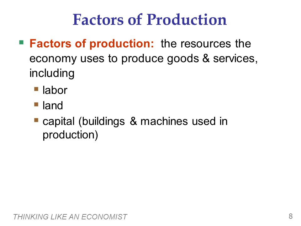 THINKING LIKE AN ECONOMIST 8 Factors of Production  Factors of production: the resources the economy uses to produce goods & services, including  labor  land  capital (buildings & machines used in production)