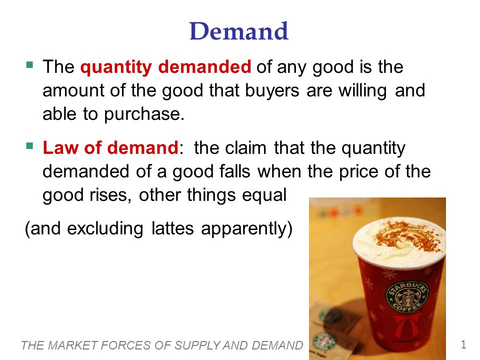 THE MARKET FORCES OF SUPPLY AND DEMAND 1 Demand  The quantity demanded of any good is the amount of the good that buyers are willing and able to purchase.