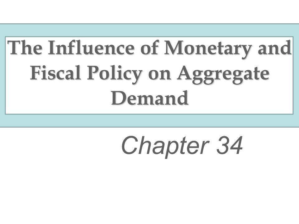 The Influence of Monetary and Fiscal Policy on Aggregate Demand Chapter 34