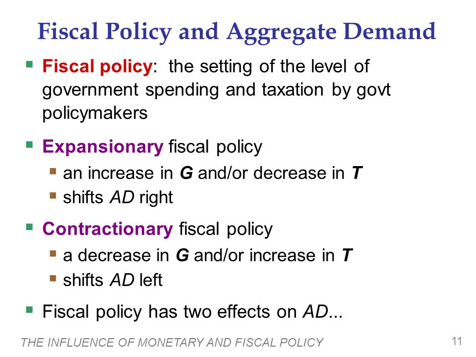THE INFLUENCE OF MONETARY AND FISCAL POLICY 11 Fiscal Policy and Aggregate Demand  Fiscal policy: the setting of the level of government spending and taxation by govt policymakers  Expansionary fiscal policy  an increase in G and/or decrease in T  shifts AD right  Contractionary fiscal policy  a decrease in G and/or increase in T  shifts AD left  Fiscal policy has two effects on AD...