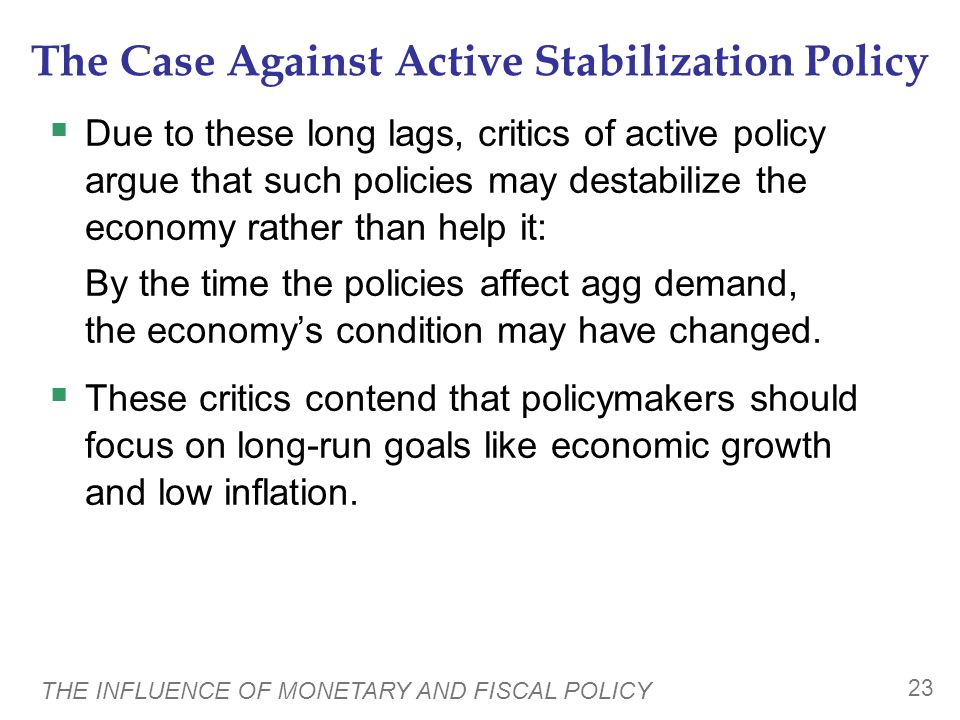 THE INFLUENCE OF MONETARY AND FISCAL POLICY 23 The Case Against Active Stabilization Policy  Due to these long lags, critics of active policy argue that such policies may destabilize the economy rather than help it: By the time the policies affect agg demand, the economy's condition may have changed.