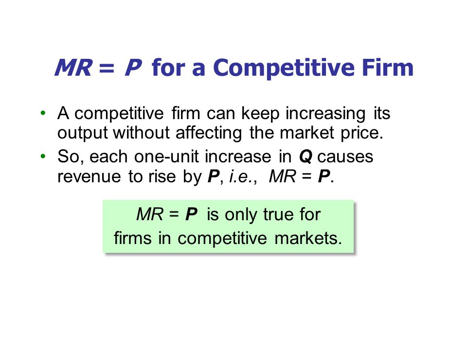 MR = P for a Competitive Firm A competitive firm can keep increasing its output without affecting the market price. So, each one-unit increase in Q ca