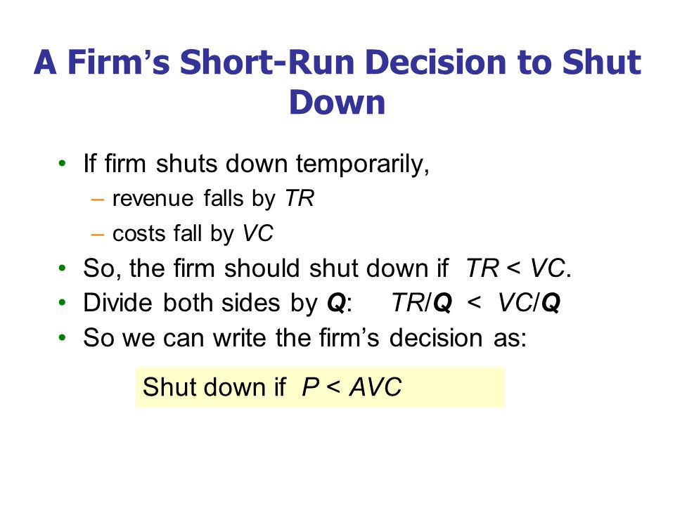 A Firm's Short-Run Decision to Shut Down If firm shuts down temporarily, –revenue falls by TR –costs fall by VC So, the firm should shut down if TR < VC.