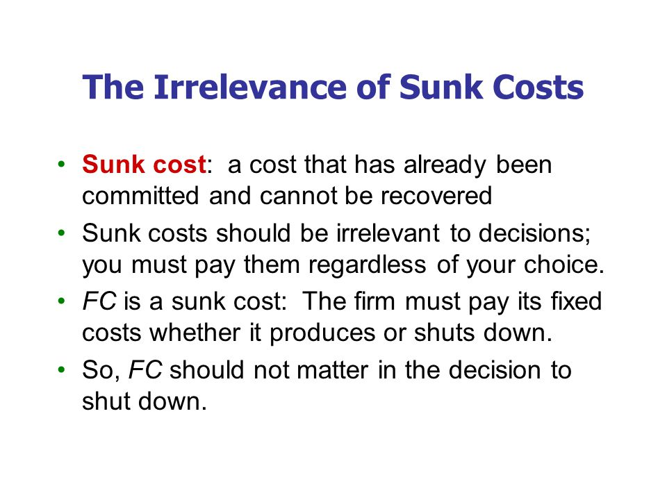 The Irrelevance of Sunk Costs Sunk cost: a cost that has already been committed and cannot be recovered Sunk costs should be irrelevant to decisions;
