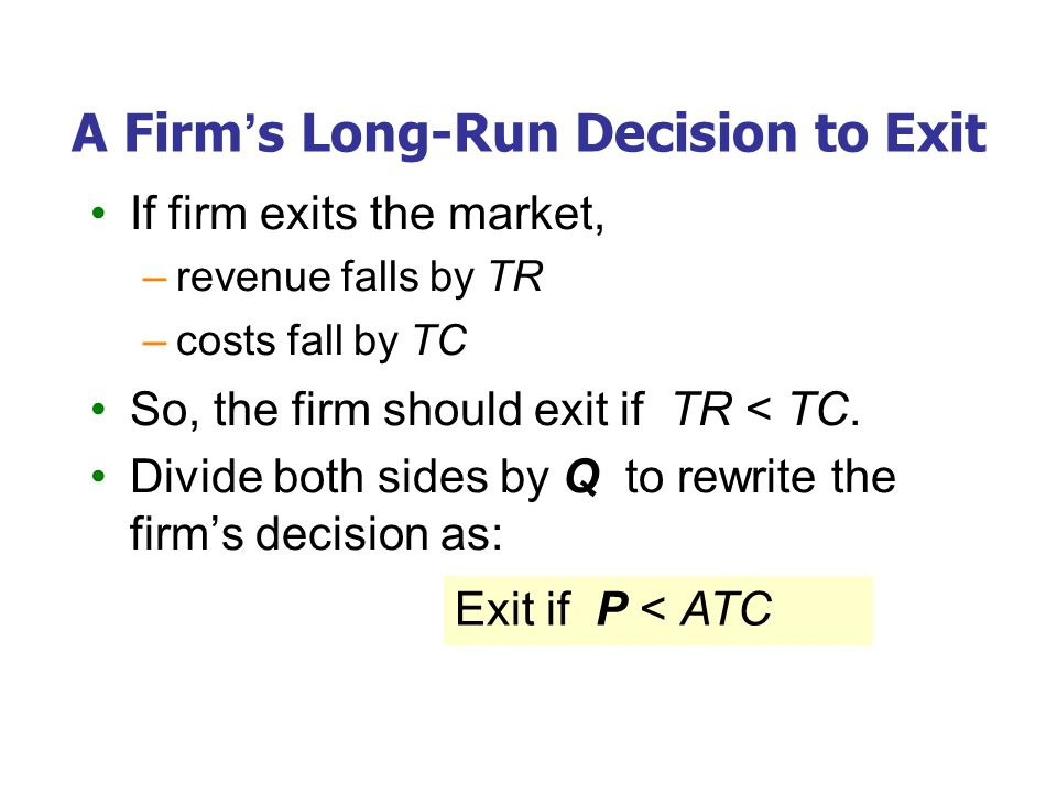 A Firm's Long-Run Decision to Exit If firm exits the market, –revenue falls by TR –costs fall by TC So, the firm should exit if TR < TC.