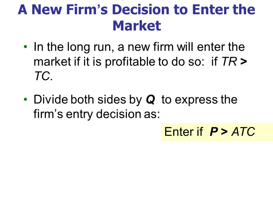 A New Firm's Decision to Enter the Market In the long run, a new firm will enter the market if it is profitable to do so: if TR > TC. Divide both side