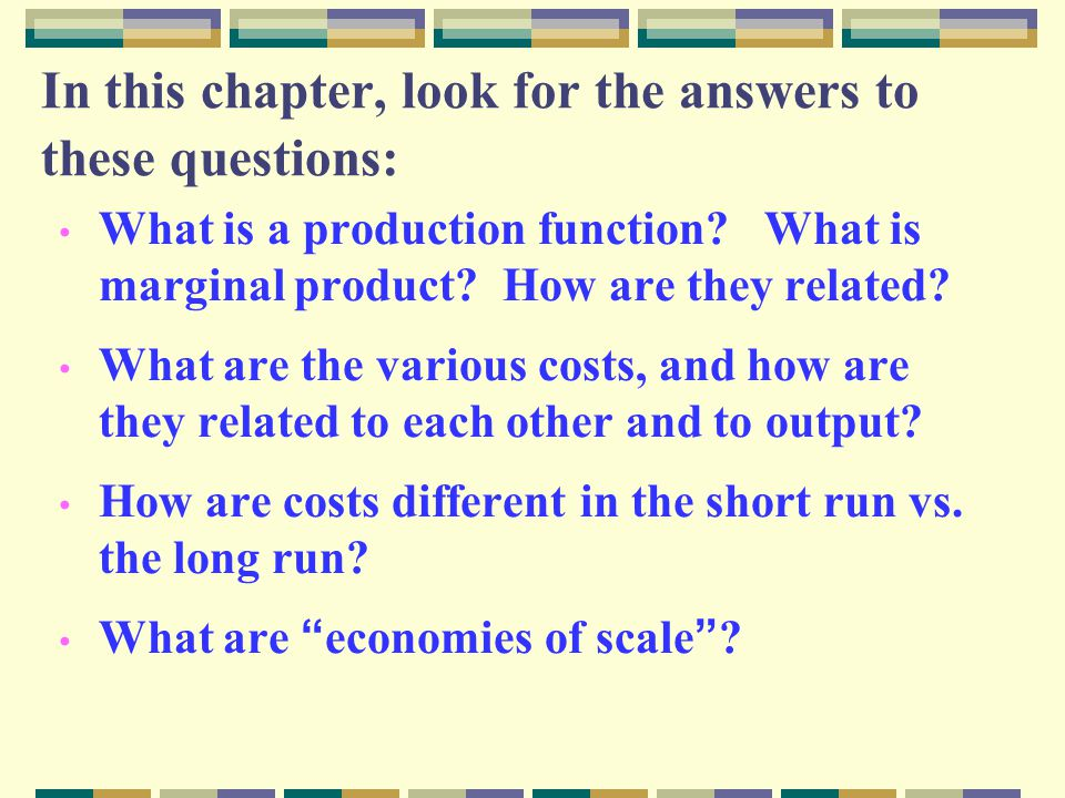 In this chapter, look for the answers to these questions: What is a production function? What is marginal product? How are they related? What are the