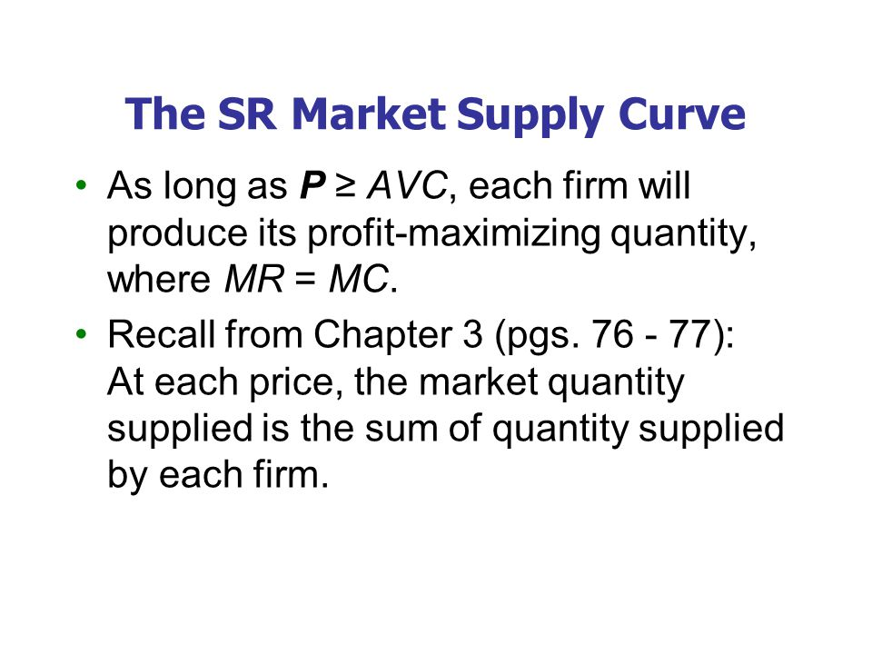 The SR Market Supply Curve As long as P ≥ AVC, each firm will produce its profit-maximizing quantity, where MR = MC.