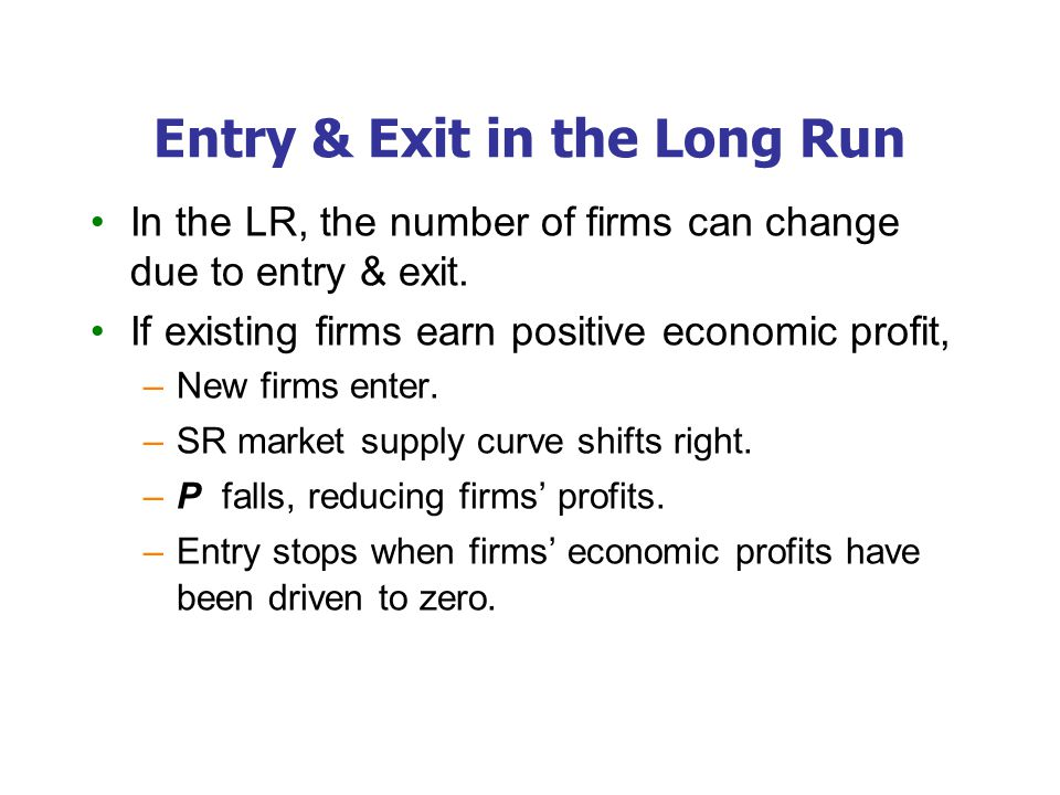 Entry & Exit in the Long Run In the LR, the number of firms can change due to entry & exit. If existing firms earn positive economic profit, –New firm