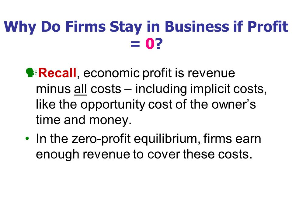 Why Do Firms Stay in Business if Profit = 0? Recall, economic profit is revenue minus all costs – including implicit costs, like the opportunity cost