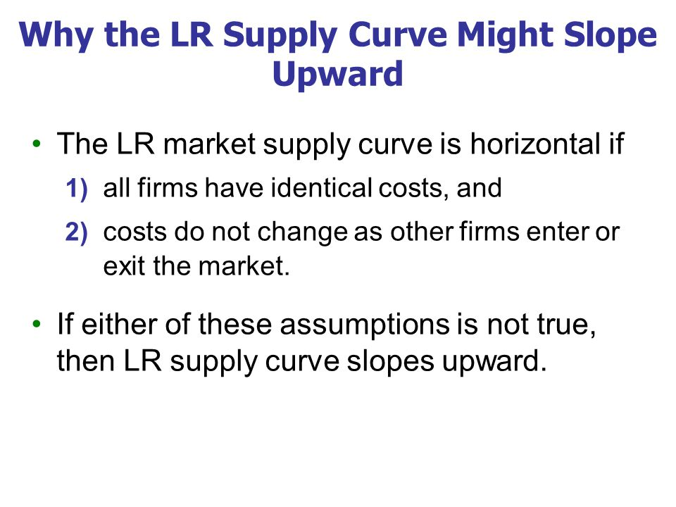 Why the LR Supply Curve Might Slope Upward The LR market supply curve is horizontal if 1) all firms have identical costs, and 2) costs do not change a