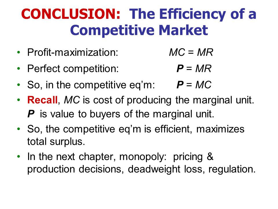 CONCLUSION: The Efficiency of a Competitive Market Profit-maximization:MC = MR Perfect competition: P = MR So, in the competitive eq'm: P = MC Recall,