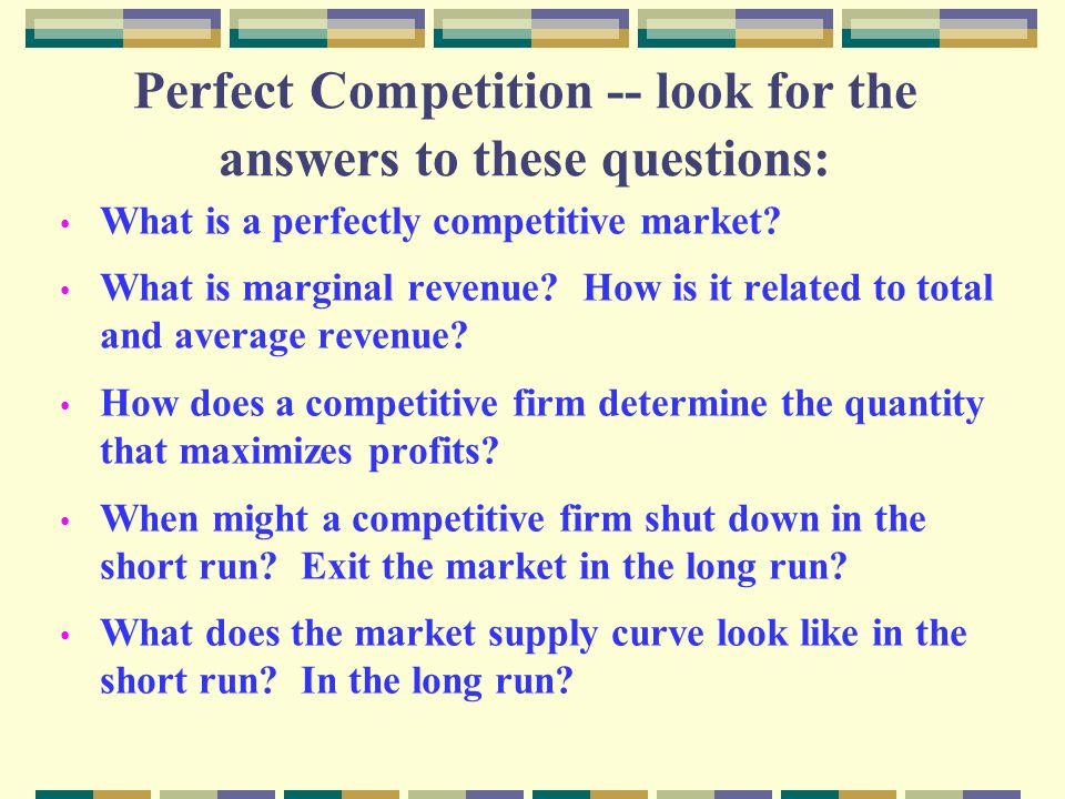 Perfect Competition -- look for the answers to these questions: What is a perfectly competitive market? What is marginal revenue? How is it related to