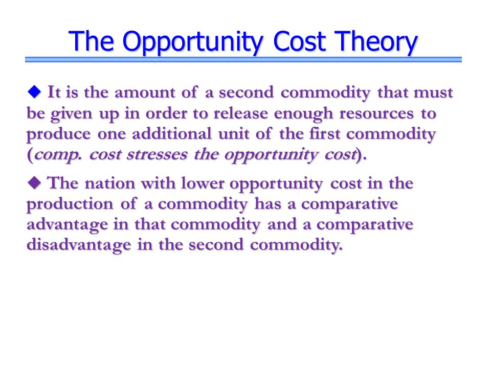The Opportunity Cost Theory  It is the amount of a second commodity that must be given up in order to release enough resources to produce one additio