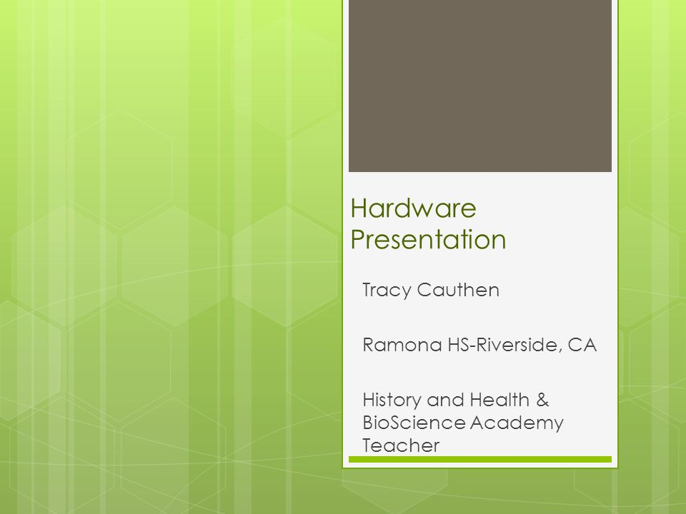 Hardware Presentation Tracy Cauthen Ramona HS-Riverside, CA History and Health & BioScience Academy Teacher