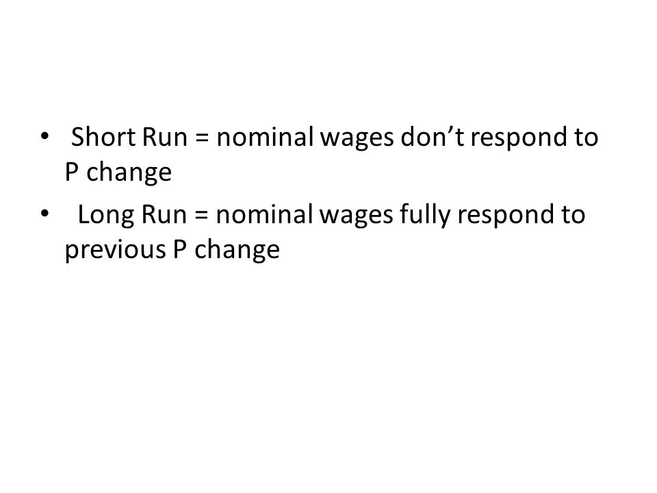 Short Run = nominal wages don't respond to P change Long Run = nominal wages fully respond to previous P change