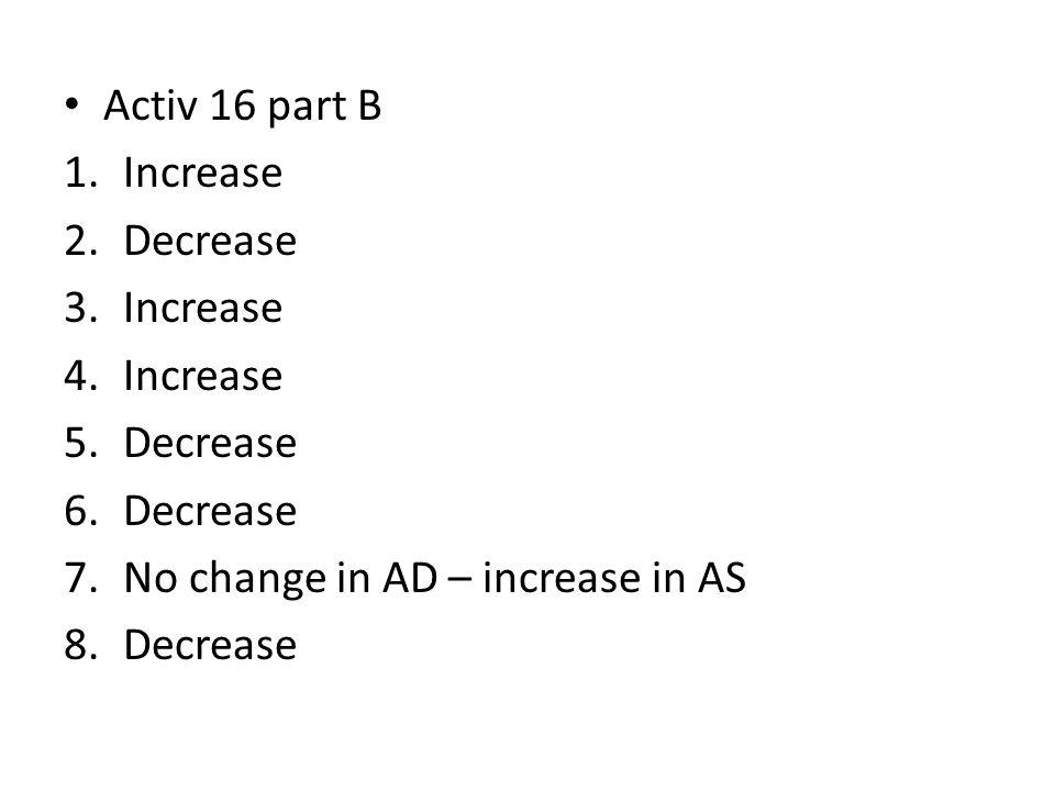Activ 16 part B 1.Increase 2.Decrease 3.Increase 4.Increase 5.Decrease 6.Decrease 7.No change in AD – increase in AS 8.Decrease