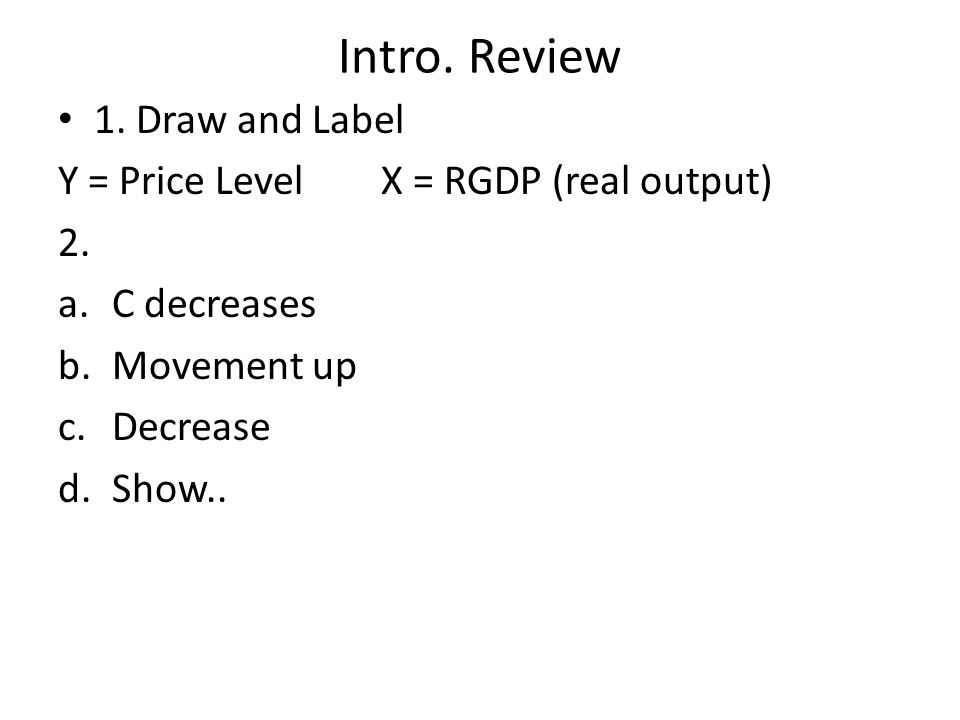 Intro. Review 1. Draw and Label Y = Price Level X = RGDP (real output) 2.