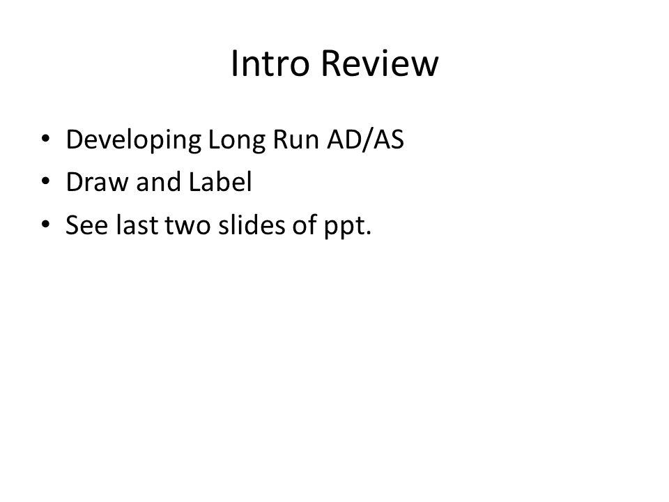 Intro Review Developing Long Run AD/AS Draw and Label See last two slides of ppt.