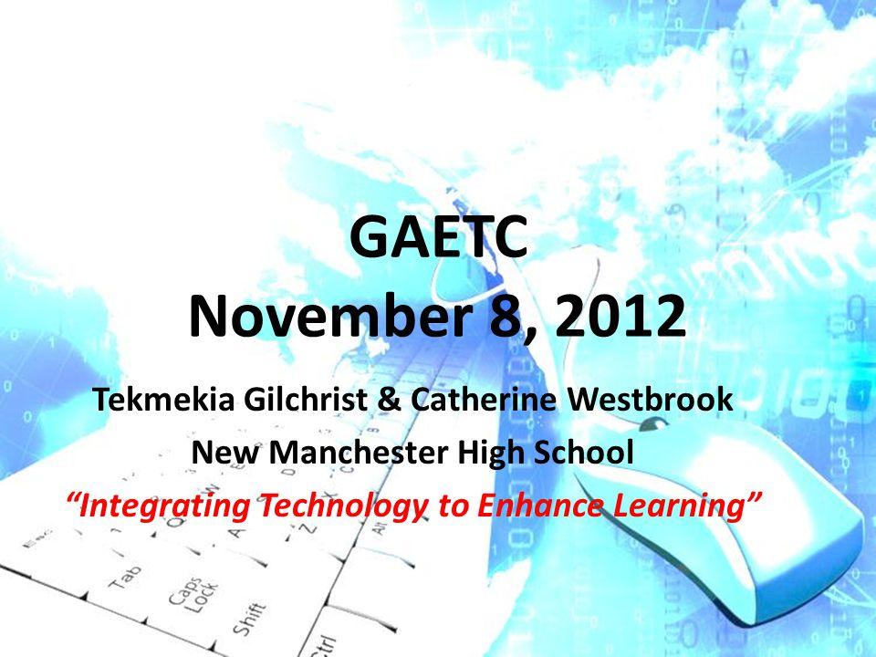 GAETC November 8, 2012 Tekmekia Gilchrist & Catherine Westbrook New Manchester High School Integrating Technology to Enhance Learning
