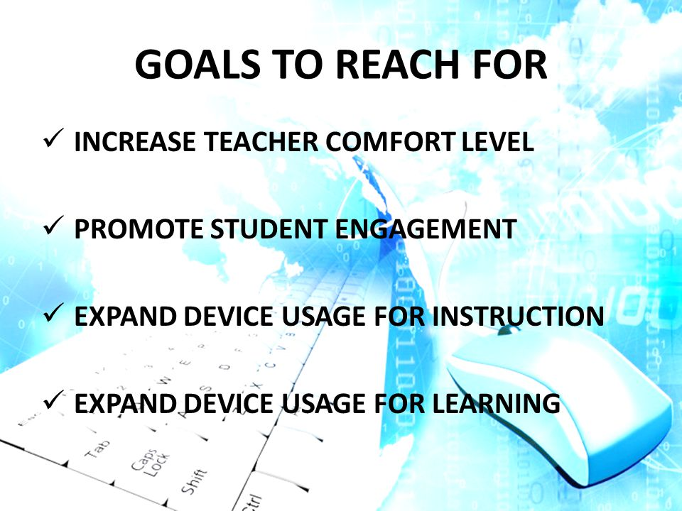 GOALS TO REACH FOR INCREASE TEACHER COMFORT LEVEL PROMOTE STUDENT ENGAGEMENT EXPAND DEVICE USAGE FOR INSTRUCTION EXPAND DEVICE USAGE FOR LEARNING