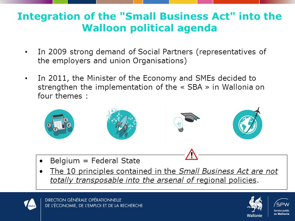Integration of the Small Business Act into the Walloon political agenda Belgium = Federal State The 10 principles contained in the Small Business Act are not totally transposable into the arsenal of regional policies.