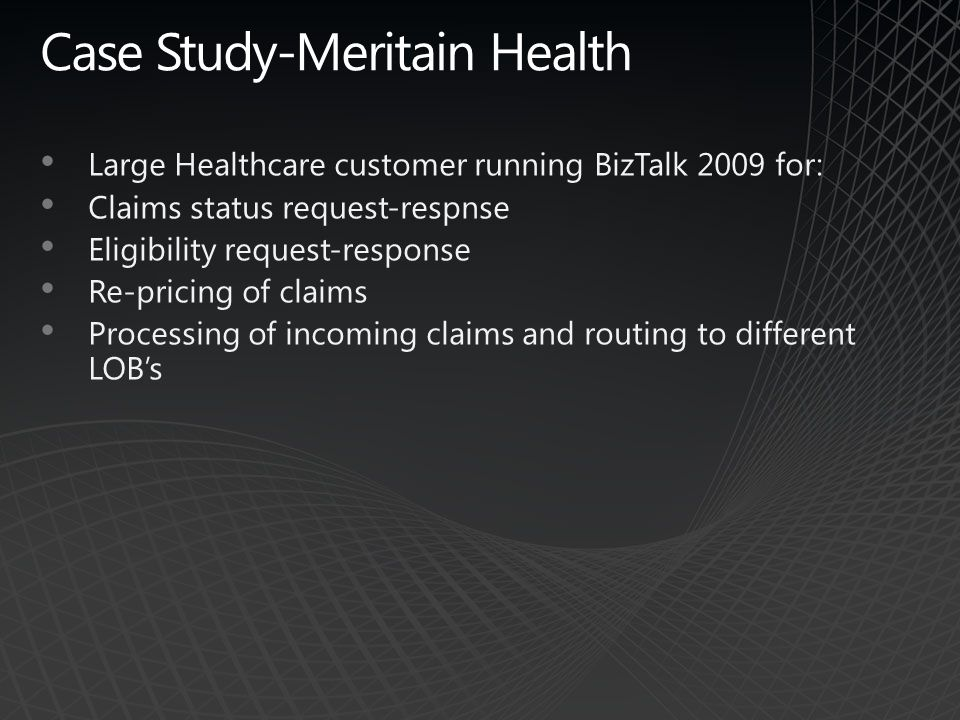 Case Study-Meritain Health Large Healthcare customer running BizTalk 2009 for: Claims status request-respnse Eligibility request-response Re-pricing of claims Processing of incoming claims and routing to different LOB's