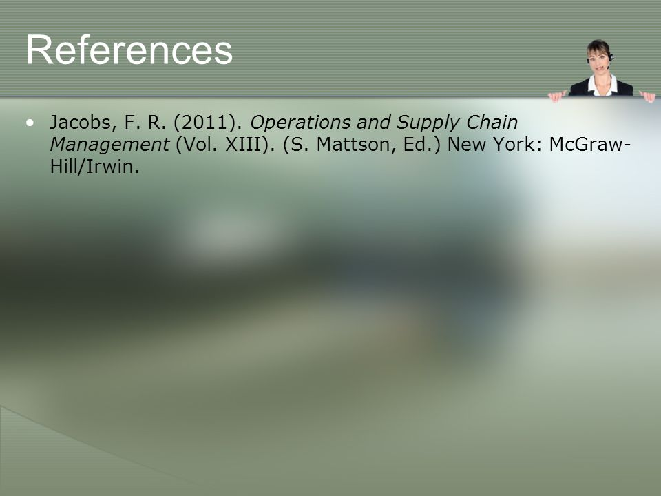 References Jacobs, F. R. (2011). Operations and Supply Chain Management (Vol. XIII). (S. Mattson, Ed.) New York: McGraw- Hill/Irwin.